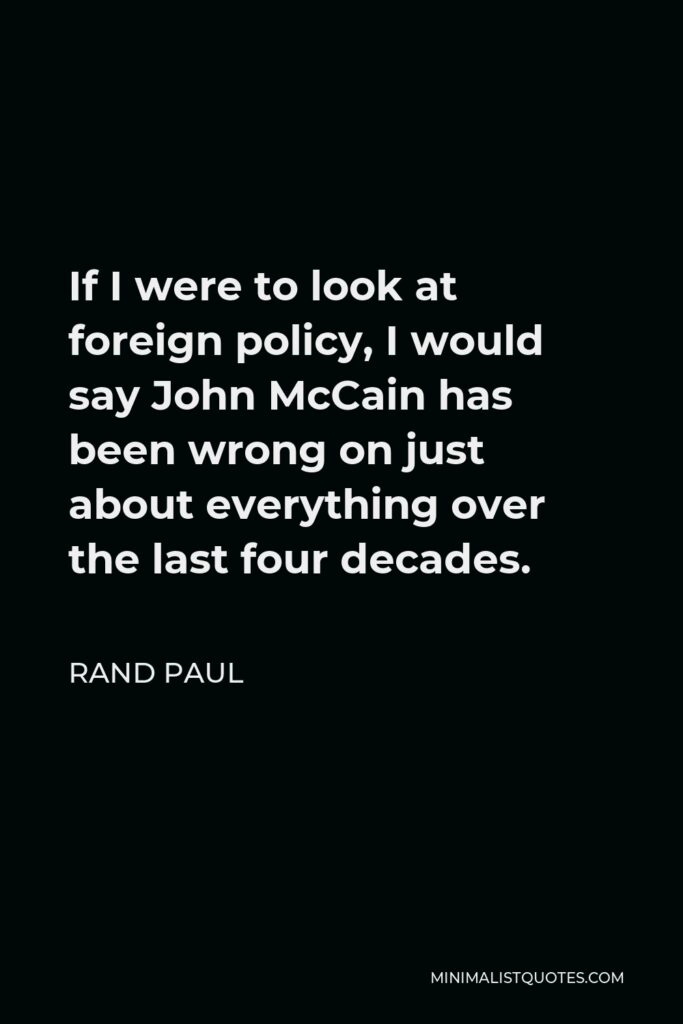 Rand Paul Quote - If I were to look at foreign policy, I would say John McCain has been wrong on just about everything over the last four decades.