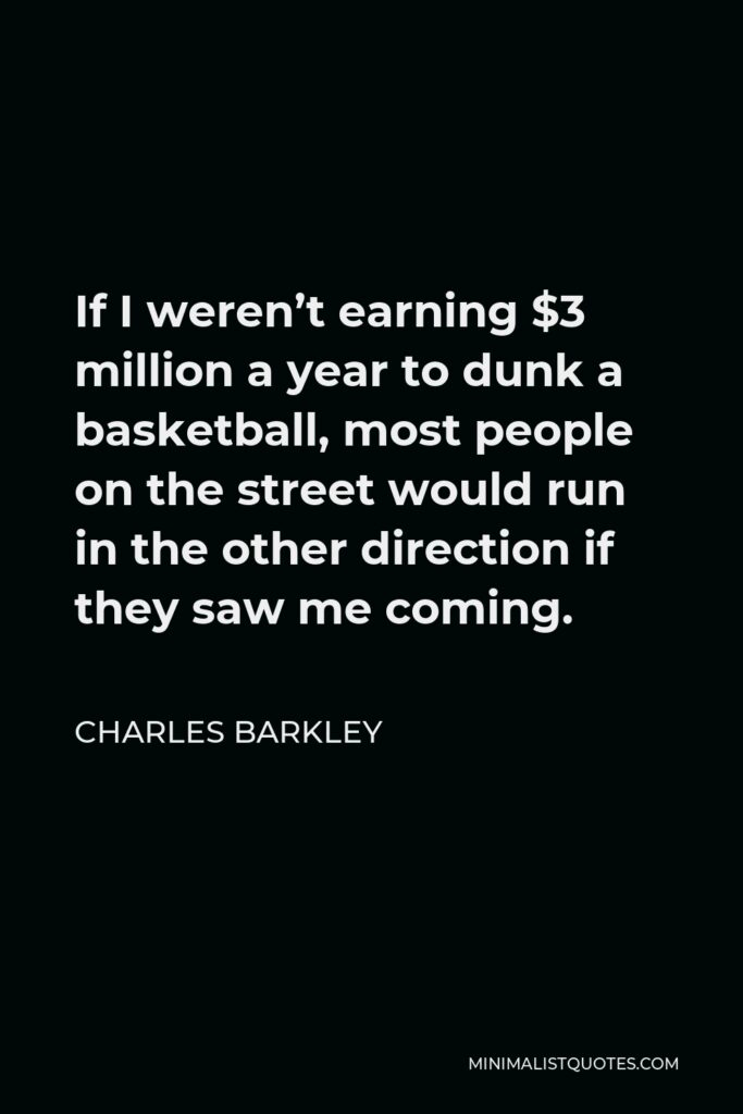 Charles Barkley Quote - If I weren't earning $3 million a year to dunk a basketball, most people on the street would run in the other direction if they saw me coming.