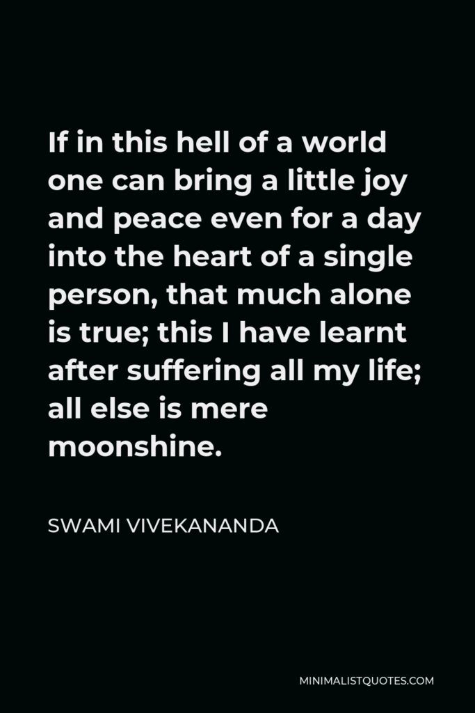 Swami Vivekananda Quote - If in this hell of a world one can bring a little joy and peace even for a day into the heart of a single person, that much alone is true; this I have learnt after suffering all my life; all else is mere moonshine.