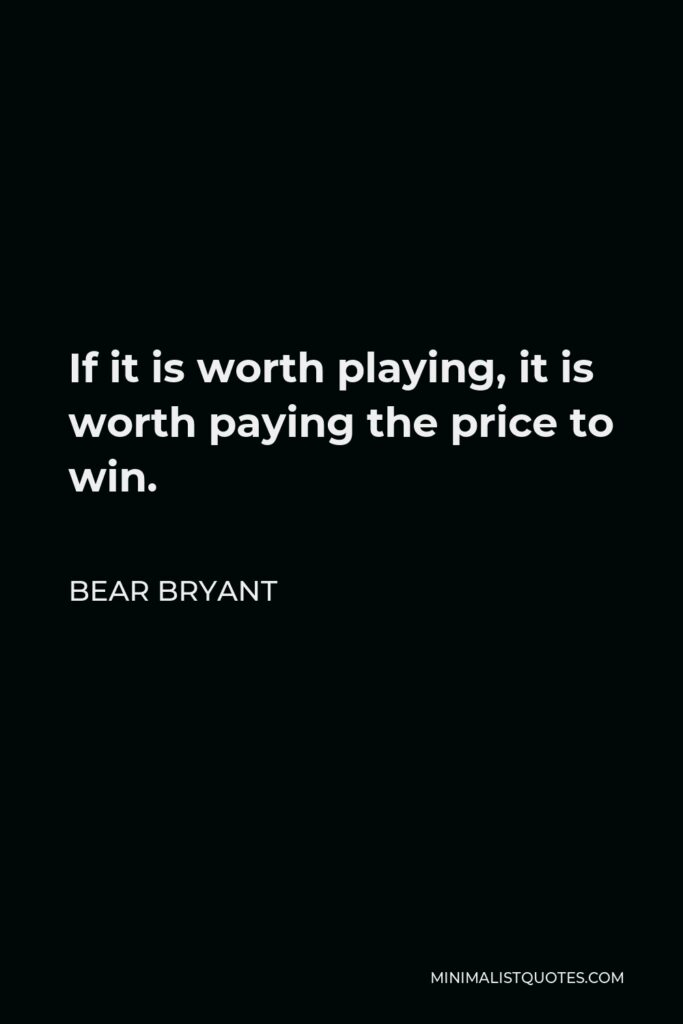 Bear Bryant Quote - If it is worth playing, it is worth paying the price to win.