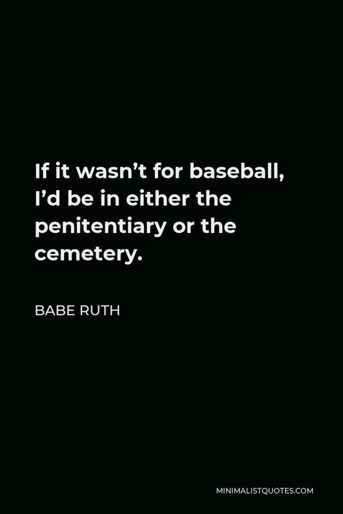 Babe Ruth Quote - If it wasn't for baseball, I'd be in either the penitentiary or the cemetery. I have the same violent temper my father and older brother had. Both died of injuries from street fights in Baltimore, fights begun by flare-ups of their tempers.