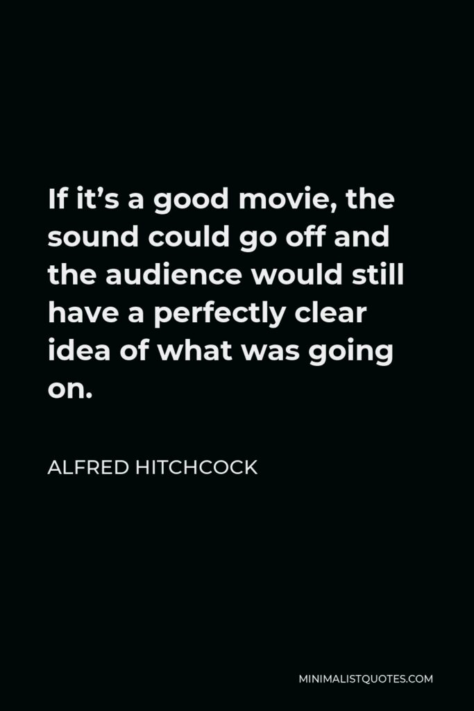 Alfred Hitchcock Quote - If it's a good movie, the sound could go off and the audience would still have a perfectly clear idea of what was going on.