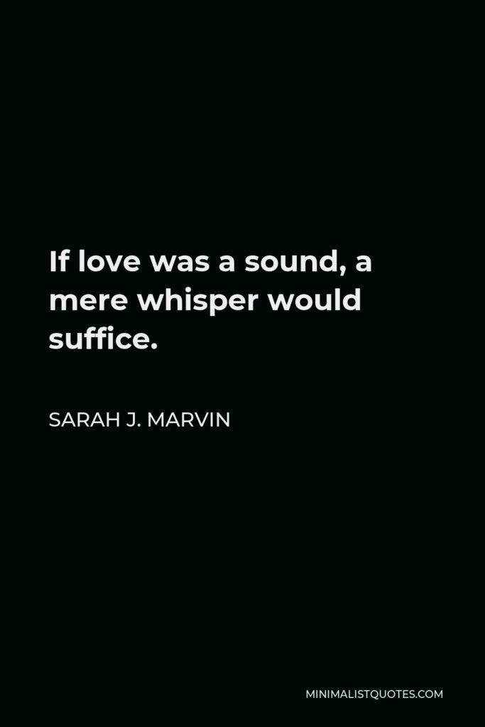 Sarah J. Marvin Quote - If love was a sound, a mere whisper would suffice.