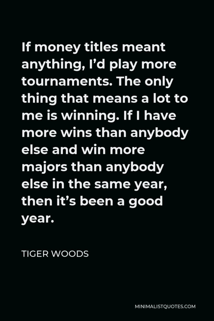 Tiger Woods Quote - If money titles meant anything, I'd play more tournaments. The only thing that means a lot to me is winning. If I have more wins than anybody else and win more majors than anybody else in the same year, then it's been a good year.