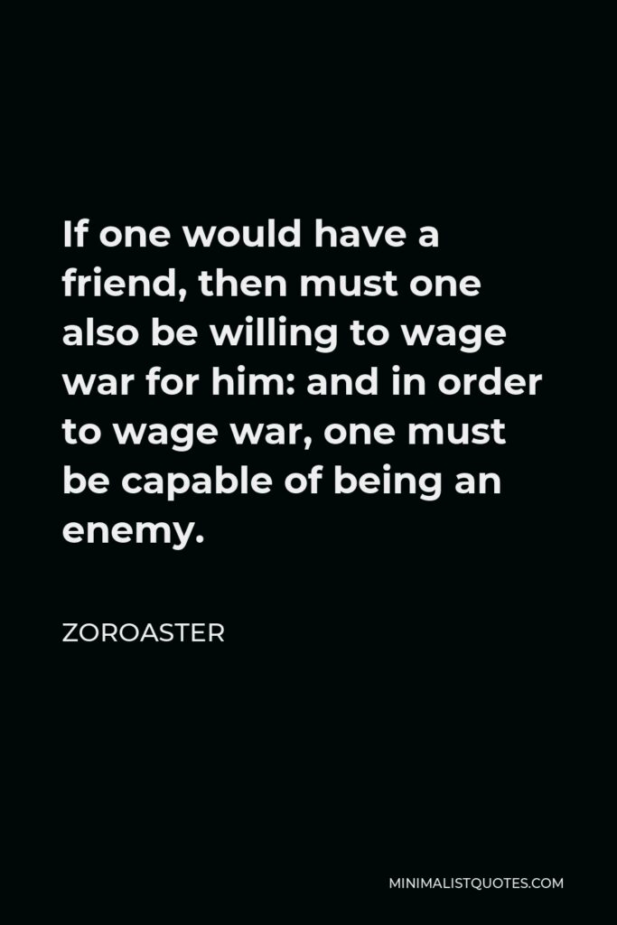 Zoroaster Quote - If one would have a friend, then must one also be willing to wage war for him: and in order to wage war, one must be capable of being an enemy.