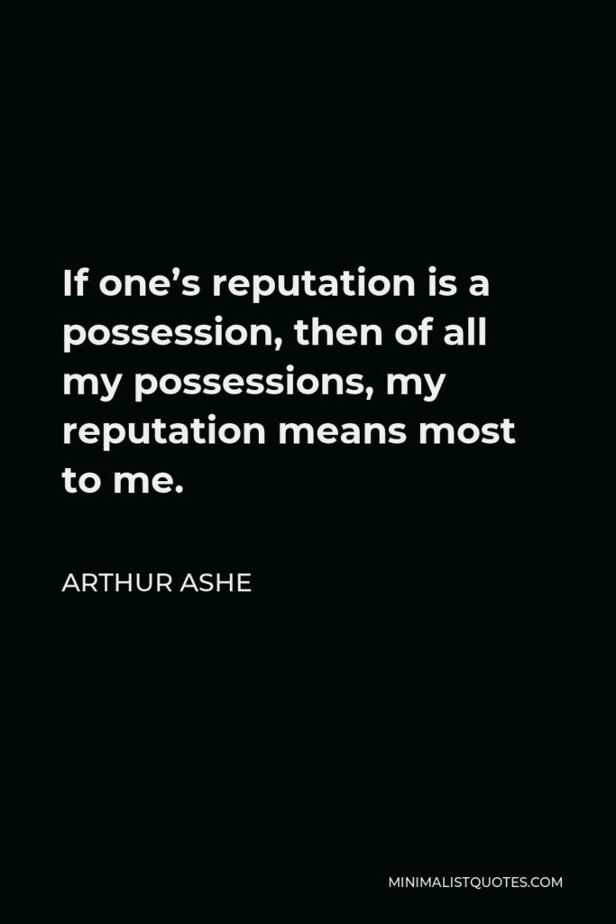 Arthur Ashe Quote - If one's reputation is a possession, then of all my possessions, my reputation means most to me.