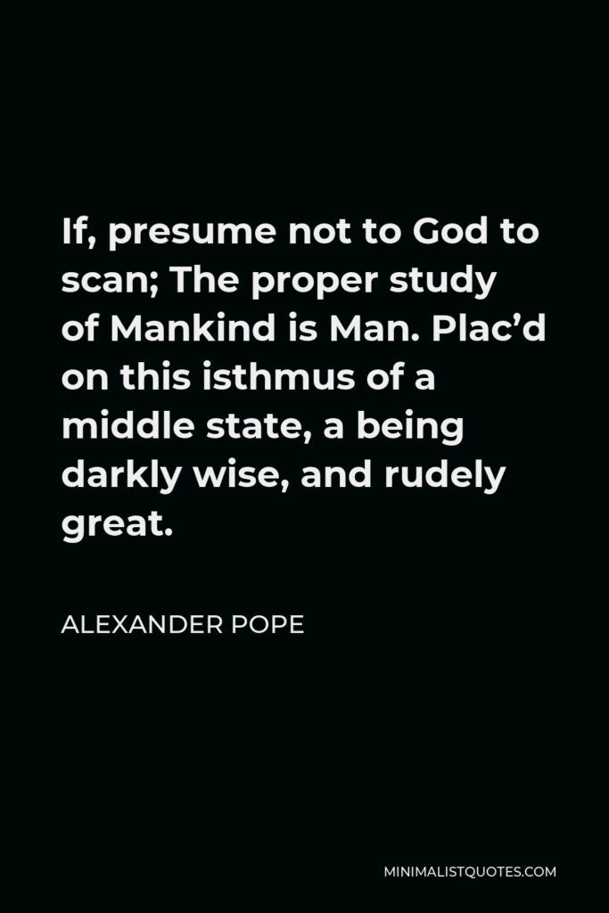 Alexander Pope Quote - If, presume not to God to scan; The proper study of Mankind is Man. Plac'd on this isthmus of a middle state, a being darkly wise, and rudely great.