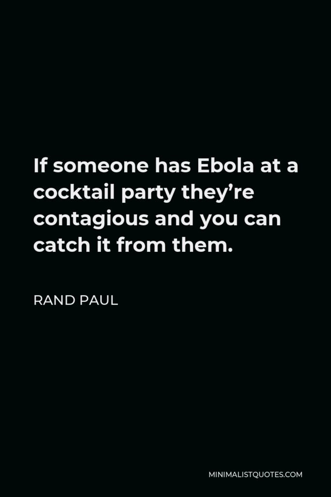 Rand Paul Quote - If someone has Ebola at a cocktail party they're contagious and you can catch it from them.