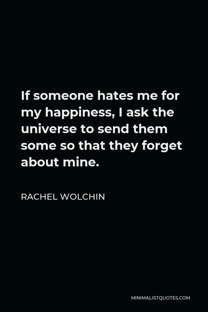 Rachel Wolchin Quote - If someone hates me for my happiness, I ask the universe to send them some so that they forget about mine.