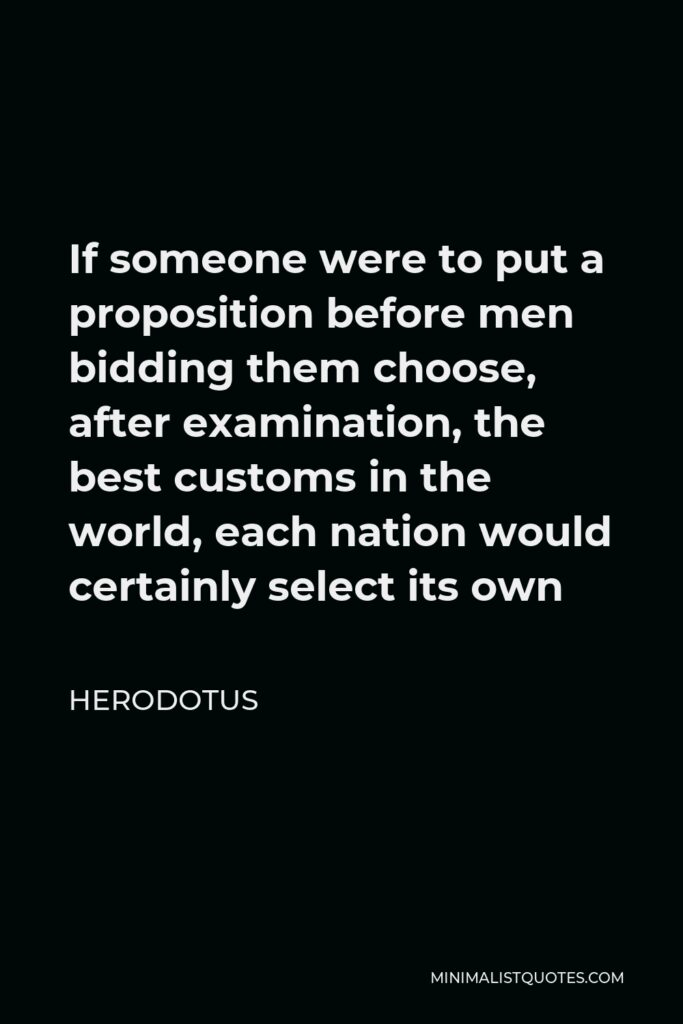 Herodotus Quote - If someone were to put a proposition before men bidding them choose, after examination, the best customs in the world, each nation would certainly select its own
