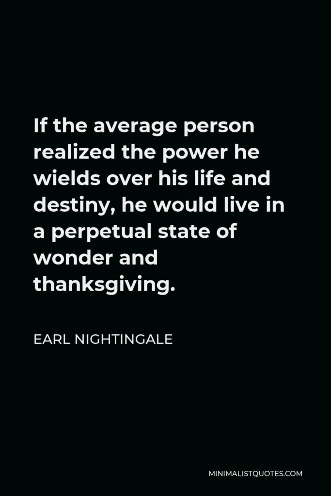 Earl Nightingale Quote - If the average person realized the power he wields over his life and destiny, he would live in a perpetual state of wonder and thanksgiving.
