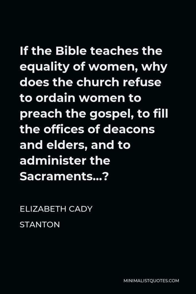 Elizabeth Cady Stanton Quote - If the Bible teaches the equality of women, why does the church refuse to ordain women to preach the gospel, to fill the offices of deacons and elders, and to administer the Sacraments…?