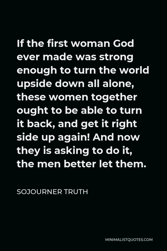 Sojourner Truth Quote - If the first woman God ever made was strong enough to turn the world upside down all alone, these women together ought to be able to turn it back, and get it right side up again! And now they is asking to do it, the men better let them.
