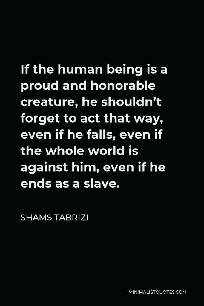 Shams Tabrizi Quote - If the human being is a proud and honorable creature, he shouldn't forget to act that way, even if he falls, even if the whole world is against him, even if he ends as a slave.