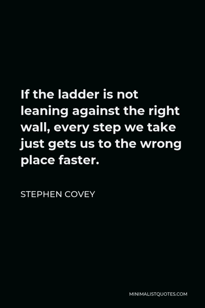 Stephen Covey Quote - If the ladder is not leaning against the right wall, every step we take just gets us to the wrong place faster.