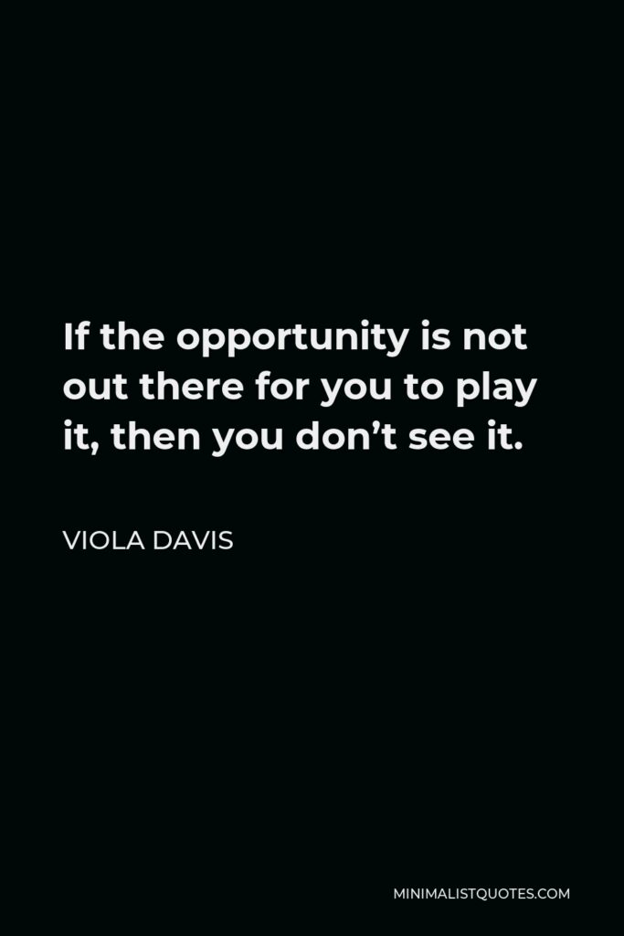 Viola Davis Quote - If the opportunity is not out there for you to play it, then you don't see it.