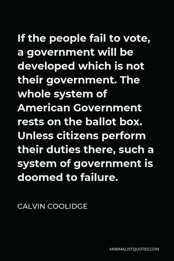 Calvin Coolidge Quote - If the people fail to vote, a government will be developed which is not their government. The whole system of American Government rests on the ballot box. Unless citizens perform their duties there, such a system of government is doomed to failure.