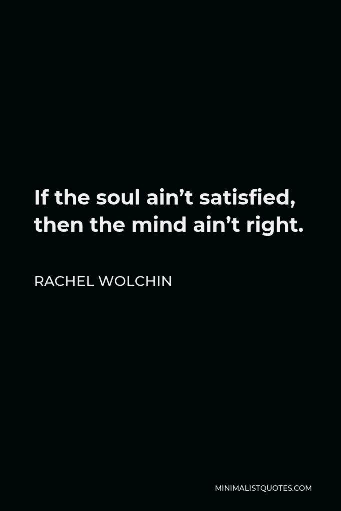 Rachel Wolchin Quote - If the soul ain't satisfied, then the mind ain't right.
