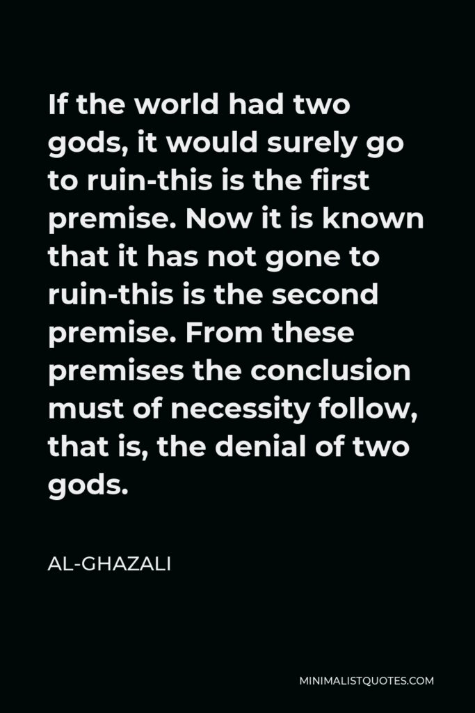 Al-Ghazali Quote - If the world had two gods, it would surely go to ruin-this is the first premise. Now it is known that it has not gone to ruin-this is the second premise. From these premises the conclusion must of necessity follow, that is, the denial of two gods.