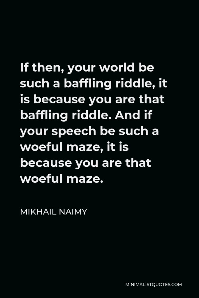 Mikhail Naimy Quote - If then, your world be such a baffling riddle, it is because you are that baffling riddle. And if your speech be such a woeful maze, it is because you are that woeful maze.