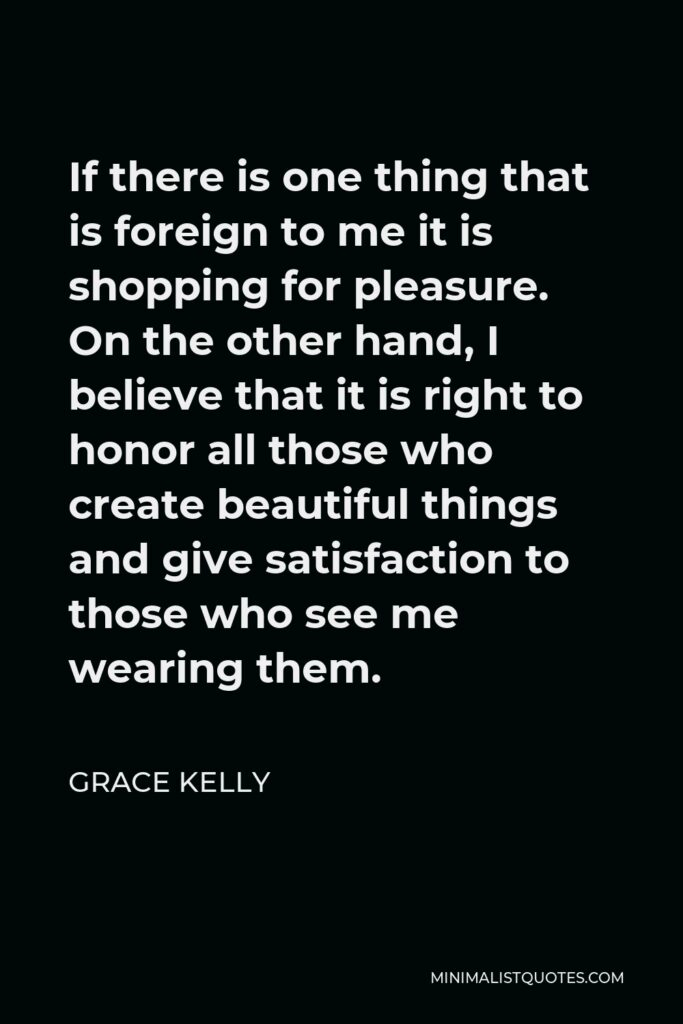 Grace Kelly Quote - If there is one thing that is foreign to me it is shopping for pleasure. On the other hand, I believe that it is right to honor all those who create beautiful things and give satisfaction to those who see me wearing them.