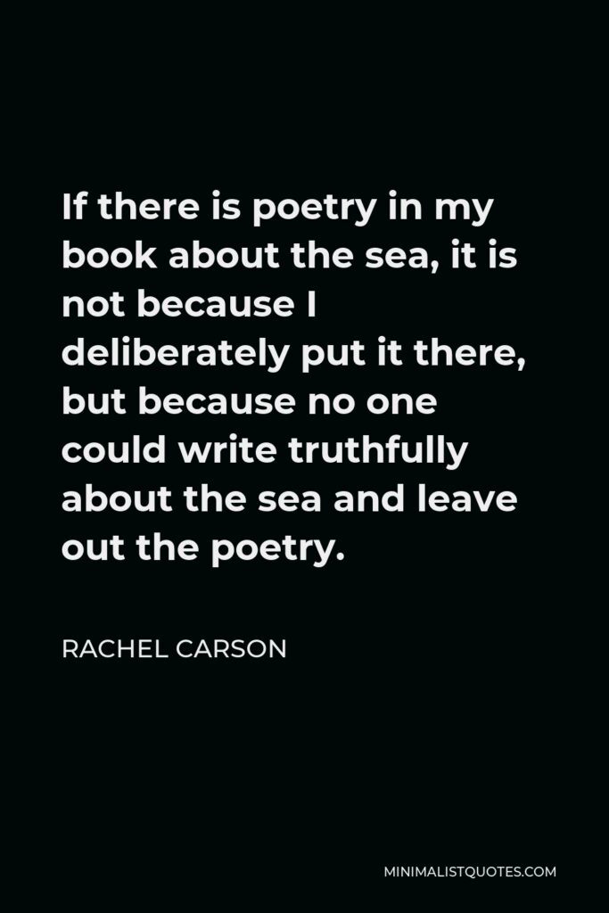 Rachel Carson Quote - If there is poetry in my book about the sea, it is not because I deliberately put it there, but because no one could write truthfully about the sea and leave out the poetry.