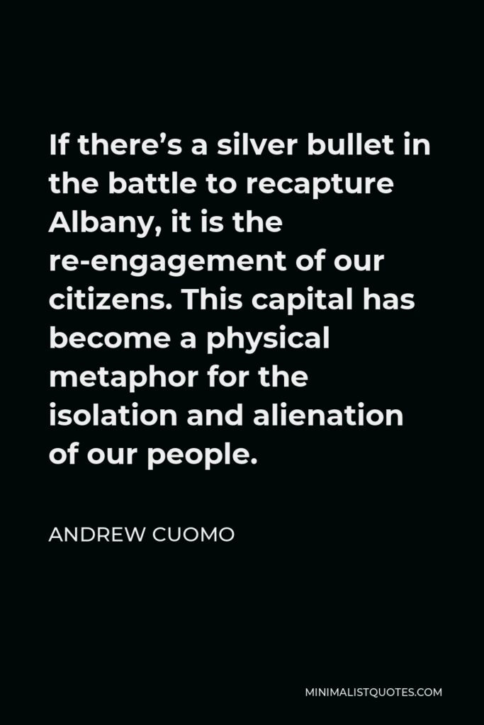 Andrew Cuomo Quote - If there's a silver bullet in the battle to recapture Albany, it is the re-engagement of our citizens. This capital has become a physical metaphor for the isolation and alienation of our people.