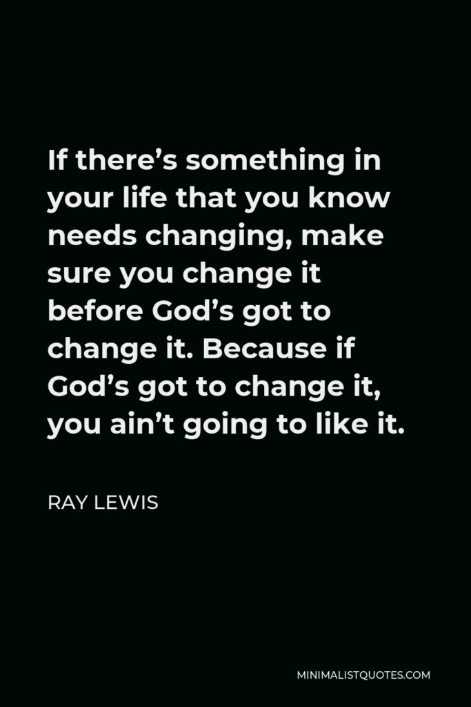 Ray Lewis Quote - If there's something in your life that you know needs changing, make sure you change it before God's got to change it. Because if God's got to change it, you ain't going to like it.