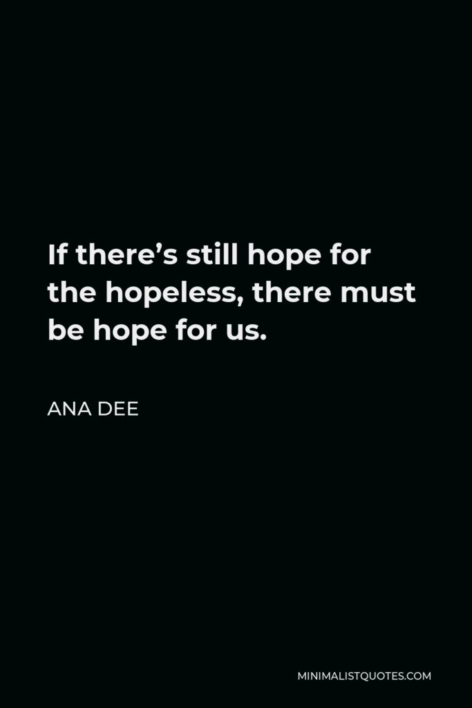 Ana Dee Quote - If there's still hope for the hopeless, there must be hope for us.