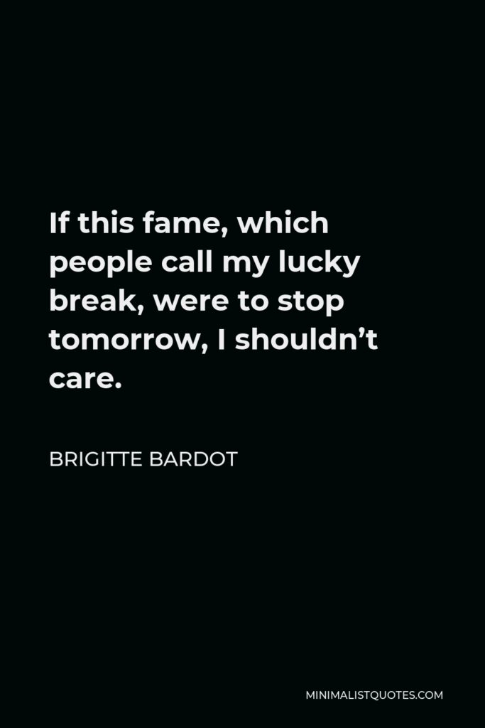 Brigitte Bardot Quote - If this fame, which people call my lucky break, were to stop tomorrow, I shouldn't care.