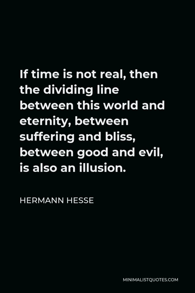 Hermann Hesse Quote - If time is not real, then the dividing line between this world and eternity, between suffering and bliss, between good and evil, is also an illusion.