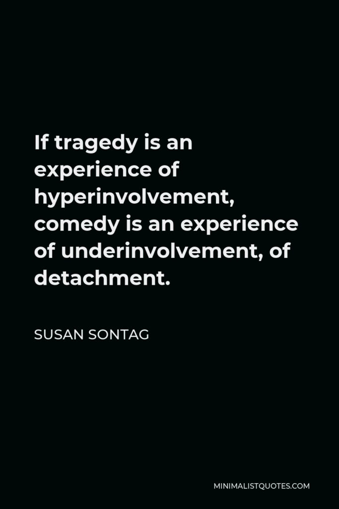Susan Sontag Quote - If tragedy is an experience of hyperinvolvement, comedy is an experience of underinvolvement, of detachment.