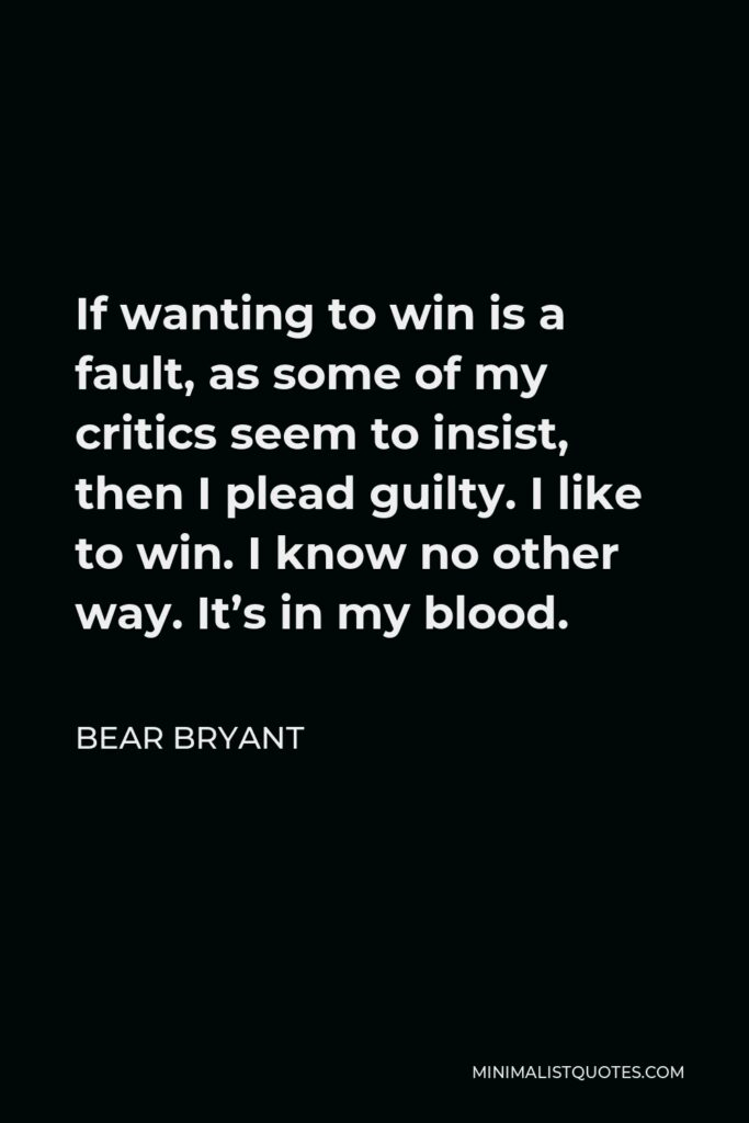Bear Bryant Quote - If wanting to win is a fault, as some of my critics seem to insist, then I plead guilty. I like to win. I know no other way. It's in my blood.