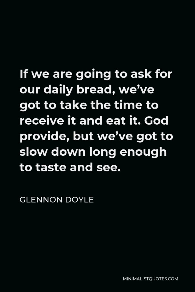 Glennon Doyle Quote - If we are going to ask for our daily bread, we've got to take the time to receive it and eat it. God provide, but we've got to slow down long enough to taste and see.
