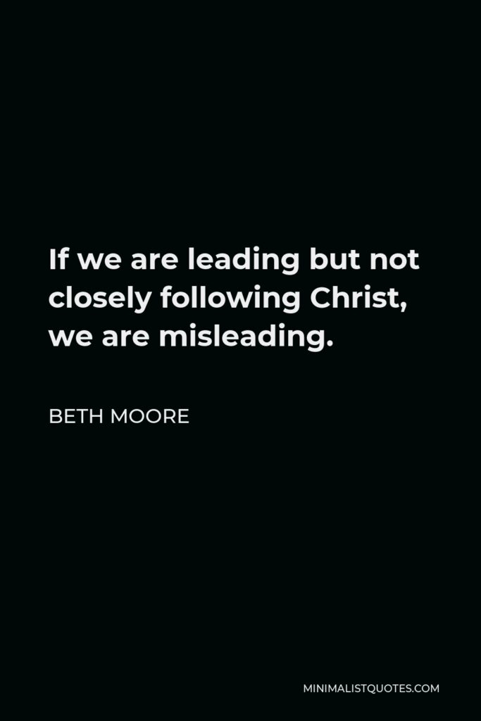 Beth Moore Quote - If we are leading but not closely following Christ, we are misleading.