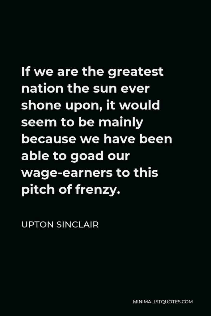Upton Sinclair Quote - If we are the greatest nation the sun ever shone upon, it would seem to be mainly because we have been able to goad our wage-earners to this pitch of frenzy.
