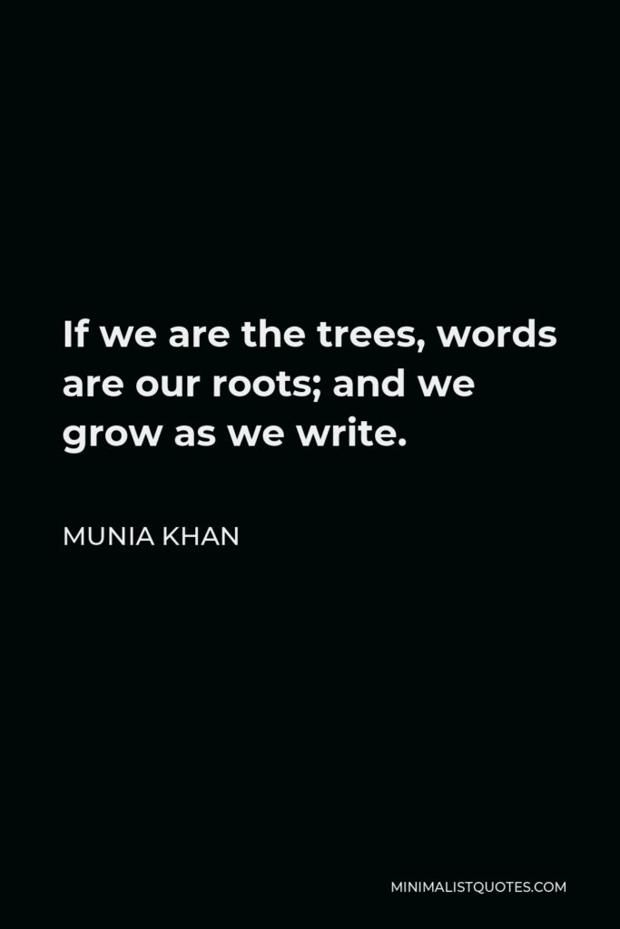 Munia Khan Quote - If we are the trees, words are our roots; and we grow as we write.