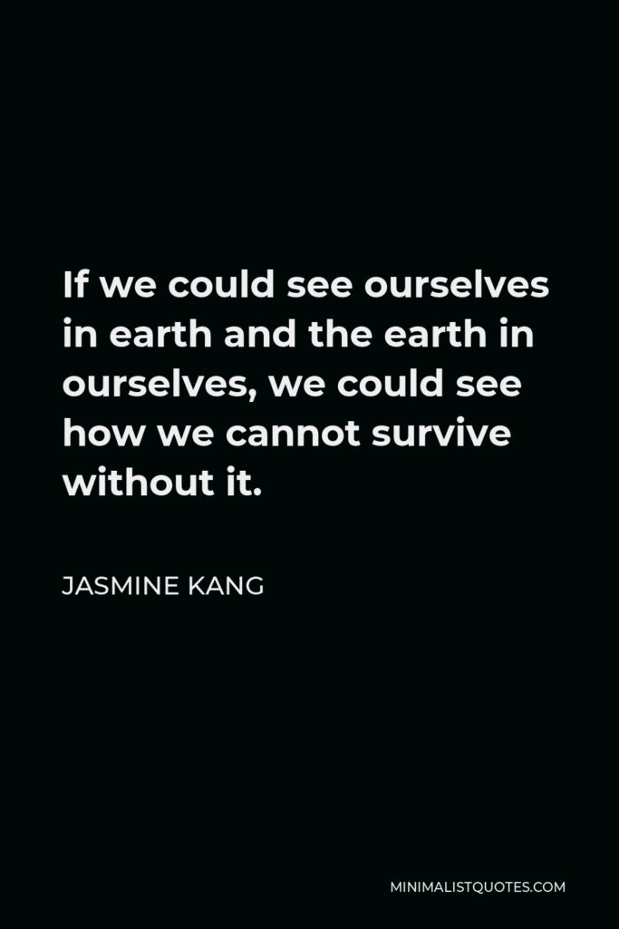 Jasmine Kang Quote - If we could see ourselves in earth and the earth in ourselves, we could see how we cannot survive without it.