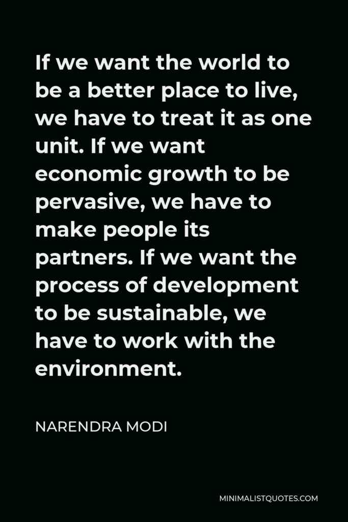 Narendra Modi Quote - If we want the world to be a better place to live, we have to treat it as one unit. If we want economic growth to be pervasive, we have to make people its partners. If we want the process of development to be sustainable, we have to work with the environment.