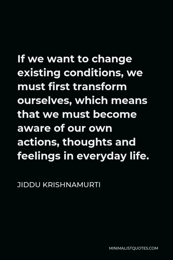 Jiddu Krishnamurti Quote - If we want to change existing conditions, we must first transform ourselves, which means that we must become aware of our own actions, thoughts and feelings in everyday life.