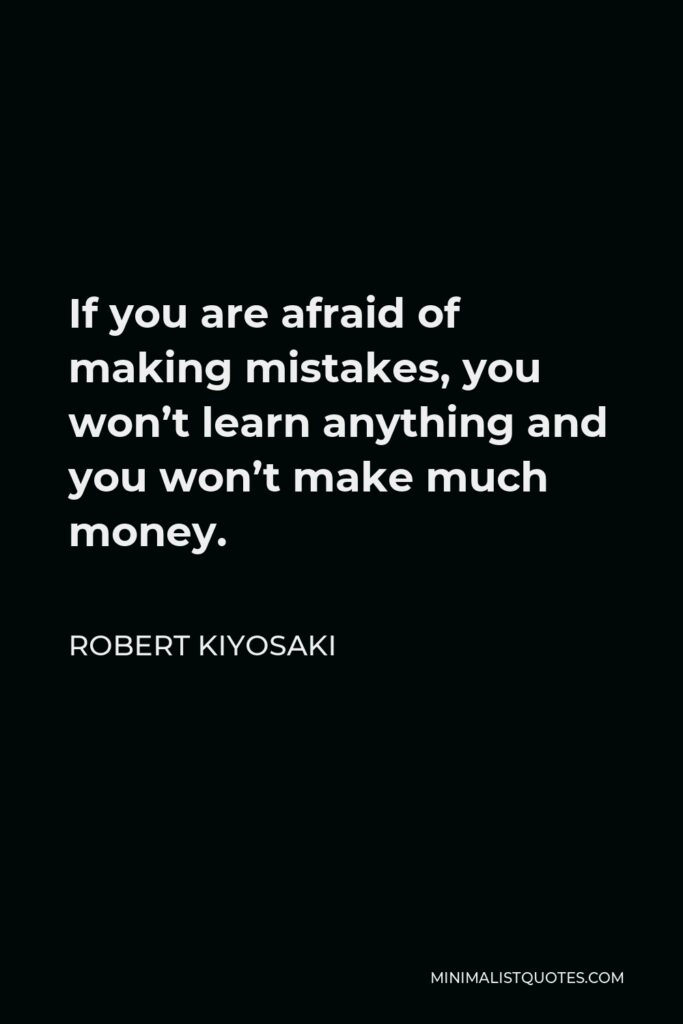 Robert Kiyosaki Quote - If you are afraid of making mistakes, you won't learn anything and you won't make much money.