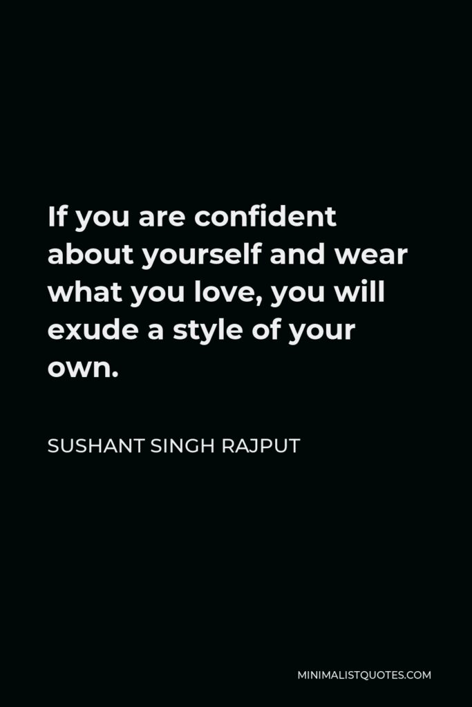 Sushant Singh Rajput Quote - If you are confident about yourself and wear what you love, you will exude a style of your own.