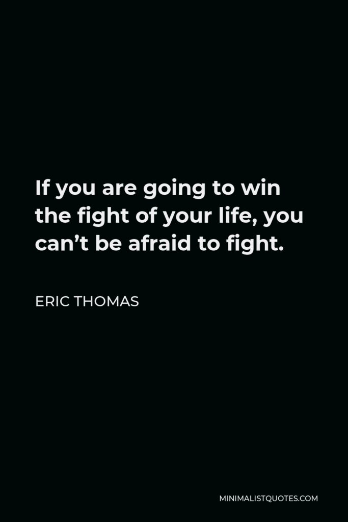 Eric Thomas Quote - If you are going to win the fight of your life, you can't be afraid to fight.