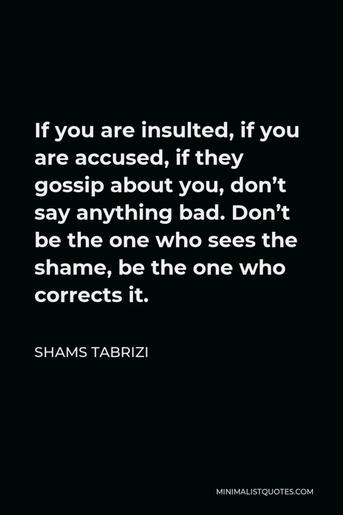 Shams Tabrizi Quote - If you are insulted, if you are accused, if they gossip about you, don't say anything bad. Don't be the one who sees the shame, be the one who corrects it.
