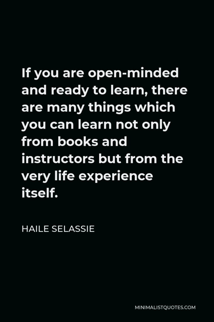Haile Selassie Quote - If you are open-minded and ready to learn, there are many things which you can learn not only from books and instructors but from the very life experience itself.