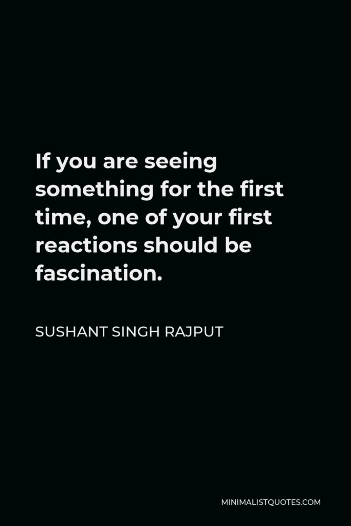 Sushant Singh Rajput Quote - If you are seeing something for the first time, one of your first reactions should be fascination.