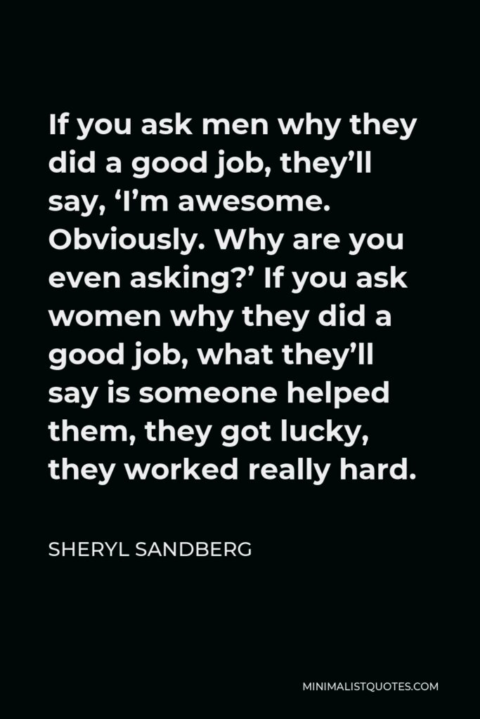 Sheryl Sandberg Quote - If you ask men why they did a good job, they'll say, 'I'm awesome. Obviously. Why are you even asking?' If you ask women why they did a good job, what they'll say is someone helped them, they got lucky, they worked really hard.