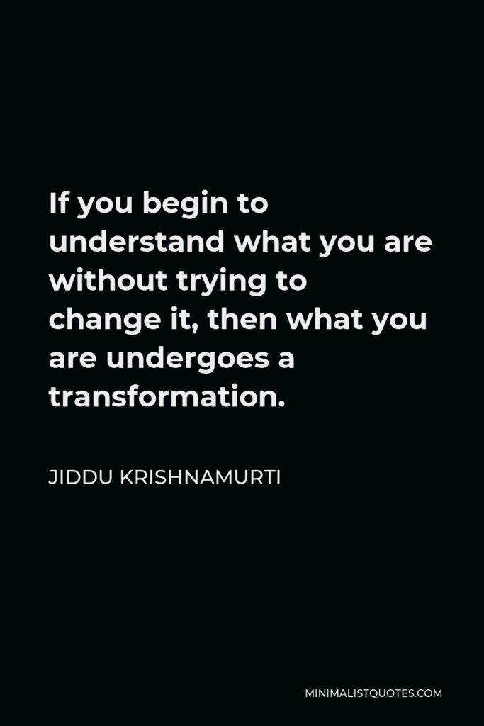 Jiddu Krishnamurti Quote - If you begin to understand what you are without trying to change it, then what you are undergoes a transformation.