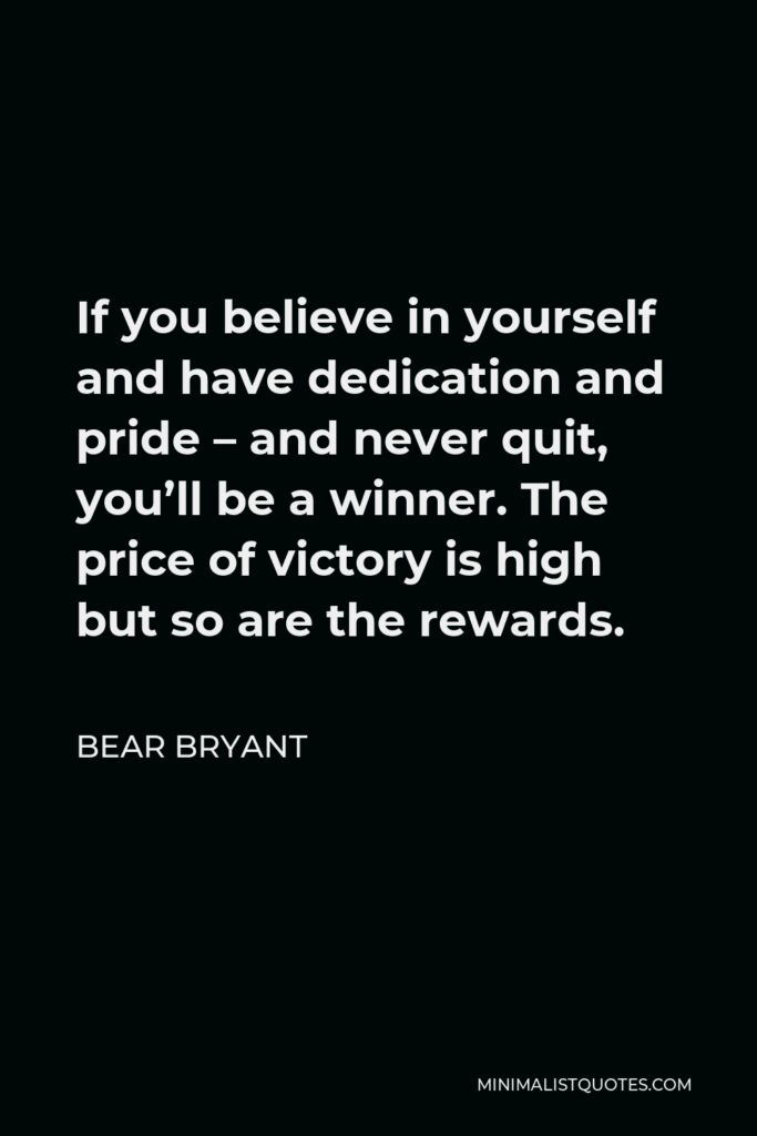 Bear Bryant Quote - If you believe in yourself and have dedication and pride – and never quit, you'll be a winner. The price of victory is high but so are the rewards.