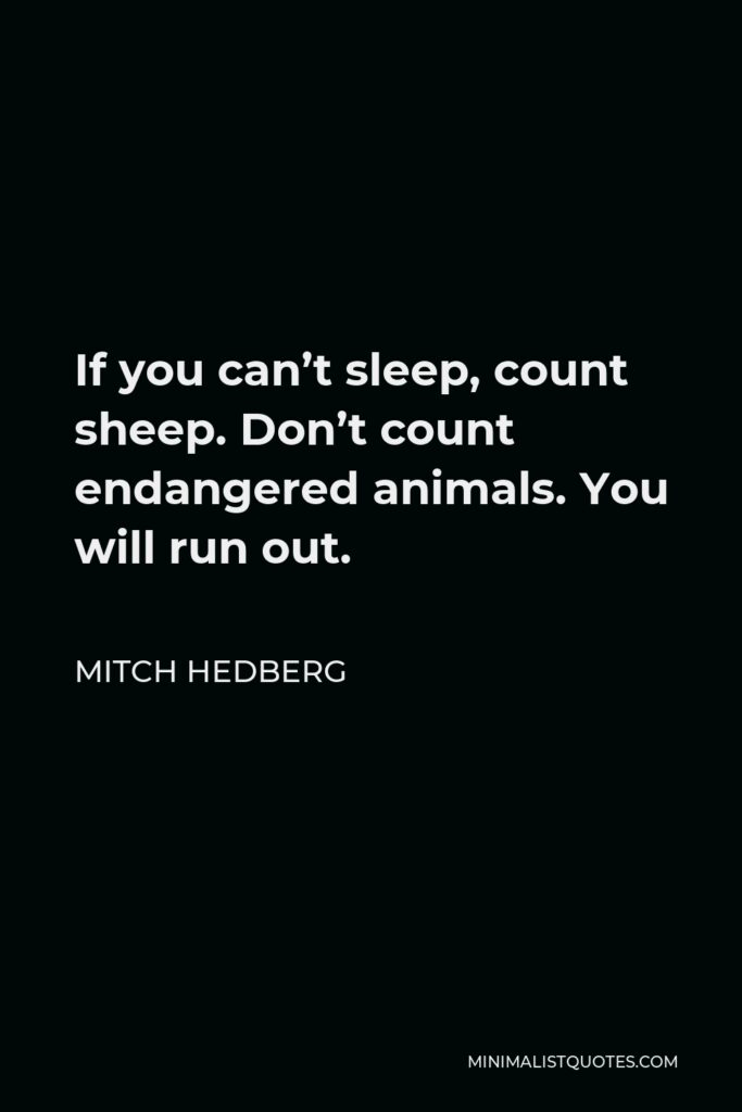 Mitch Hedberg Quote - If you can't sleep, count sheep. Don't count endangered animals. You will run out.
